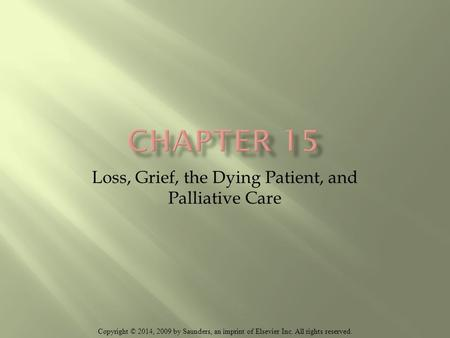 Copyright © 2014, 2009 by Saunders, an imprint of Elsevier Inc. All rights reserved. Loss, Grief, the Dying Patient, and Palliative Care.