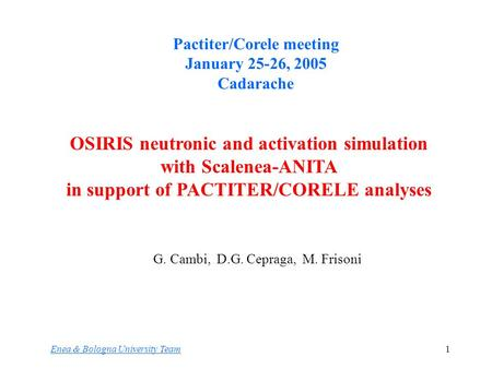 1 G. Cambi, D.G. Cepraga, M. Frisoni Enea & Bologna University Team OSIRIS neutronic and activation simulation with Scalenea-ANITA in support of PACTITER/CORELE.