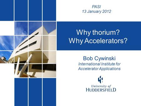 Bob Cywinski International Institute for Accelerator Applications Why thorium? Why Accelerators? PASI 13 January 2012.