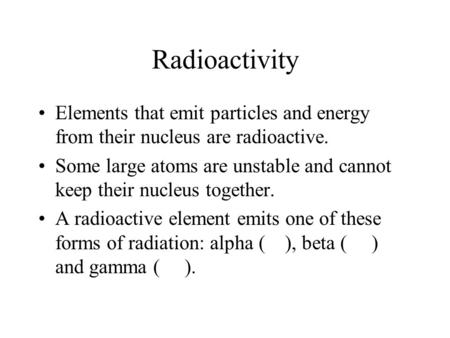 Radioactivity Elements that emit particles and energy from their nucleus are radioactive. Some large atoms are unstable and cannot keep their nucleus together.