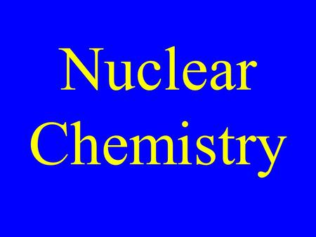 Nuclear Chemistry. The study of reactions that take place in the nucleii of atoms.