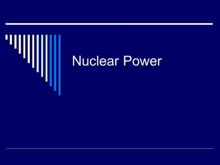 Nuclear Power. Nuclear Fuel  Primarily involve nuclear fission  Fuel: typically is uranium-235 Must be enriched, as the most abundant isotope of uranium.