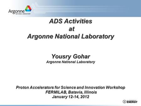 ADS Activities at Argonne National Laboratory Yousry Gohar Argonne National Laboratory Proton Accelerators for Science and Innovation Workshop FERMILAB,