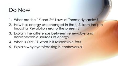 1.What are the 1 st and 2 nd Laws of Thermodynamics? 2.How has energy use changed in the U.S. from the pre- Industrial Revolution era to the present? 3.Explain.