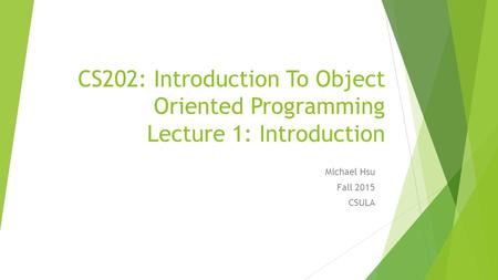 CS202: Introduction To Object Oriented Programming Lecture 1: Introduction Michael Hsu Fall 2015 CSULA.