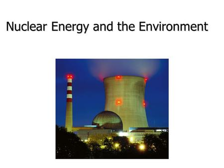 Nuclear Energy and the Environment. Current Role of Nuclear Power Plants Worldwide Worldwide 436 power plants 436 power plants 17% of electricity 17%