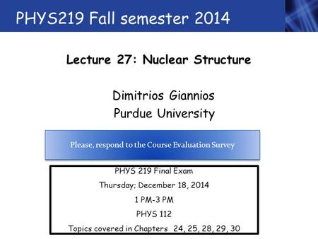 PHYS219 Fall semester 2014 Lecture 27: Nuclear Structure Dimitrios Giannios Purdue University PHYS 219 Final Exam Thursday; December 18, 2014 1 PM-3 PM.
