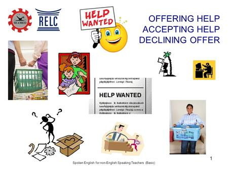Spoken English for non-English Speaking Teachers (Basic) 1 OFFERING HELP ACCEPTING HELP DECLINING OFFER.