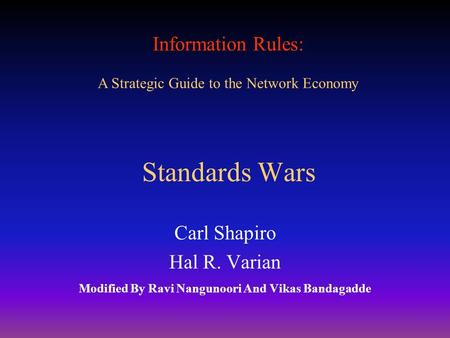 Information Rules: A Strategic Guide to the Network Economy Standards Wars Carl Shapiro Hal R. Varian Modified By Ravi Nangunoori And Vikas Bandagadde.