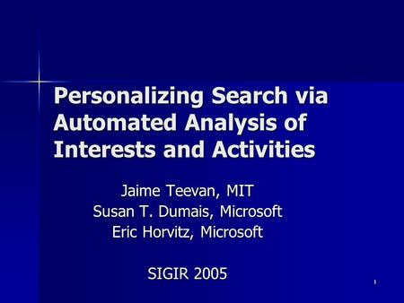 1 Personalizing Search via Automated Analysis of Interests and Activities Jaime Teevan, MIT Susan T. Dumais, Microsoft Eric Horvitz, Microsoft SIGIR 2005.
