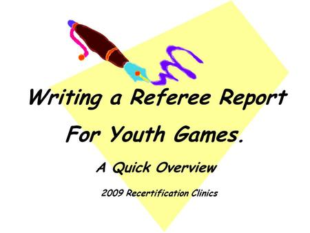 Writing a Referee Report For Youth Games. A Quick Overview 2009 Recertification Clinics.