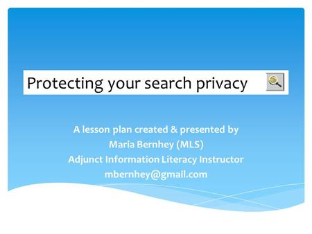 Protecting your search privacy A lesson plan created & presented by Maria Bernhey (MLS) Adjunct Information Literacy Instructor
