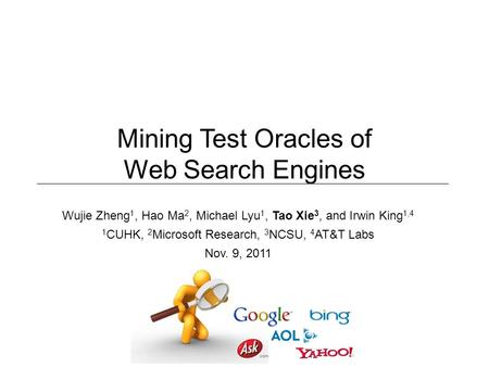 Wujie Zheng 1, Hao Ma 2, Michael Lyu 1, Tao Xie 3, and Irwin King 1,4 1 CUHK, 2 Microsoft Research, 3 NCSU, 4 AT&T Labs Nov. 9, 2011 Mining Test Oracles.