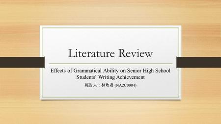 Literature Review Effects of Grammatical Ability on Senior High School Students' Writing Achievement 報告人:林玫君 (NA2C0004)