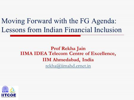 Moving Forward with the FG Agenda: Lessons from Indian Financial Inclusion Prof Rekha Jain IIMA IDEA Telecom Centre of Excellence, IIM Ahmedabad, India.
