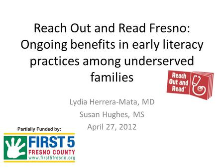 Reach Out and Read Fresno: Ongoing benefits in early literacy practices among underserved families Lydia Herrera-Mata, MD Susan Hughes, MS April 27, 2012.