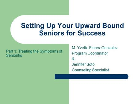 Setting Up Your Upward Bound Seniors for Success M. Yvette Flores-Gonzalez Program Coordinator & Jennifer Soto Counseling Specialist Part 1: Treating the.