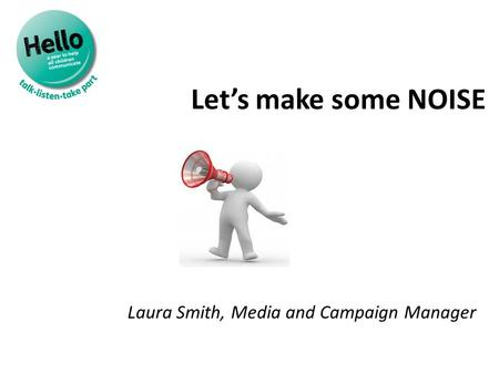 Let's make some NOISE Laura Smith, Media and Campaign Manager.