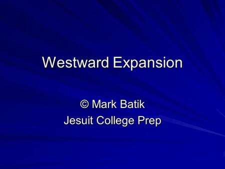 Westward Expansion © Mark Batik Jesuit College Prep.