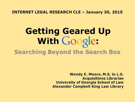 Getting Geared Up With : Searching Beyond the Search Box Wendy E. Moore, M.S. in L.S. Acquisitions Librarian University of Georgia School of Law Alexander.