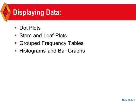 Displaying Data:  Dot Plots  Stem and Leaf Plots  Grouped Frequency Tables  Histograms and Bar Graphs Slide 10.1- 1.