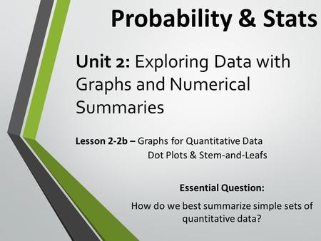 Unit 2: Exploring Data with Graphs and Numerical Summaries Lesson 2-2b – Graphs for Quantitative Data Probability & Stats Essential Question: How do we.
