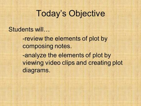 Today's Objective Students will… -review the elements of plot by composing notes. -analyze the elements of plot by viewing video clips and creating plot.
