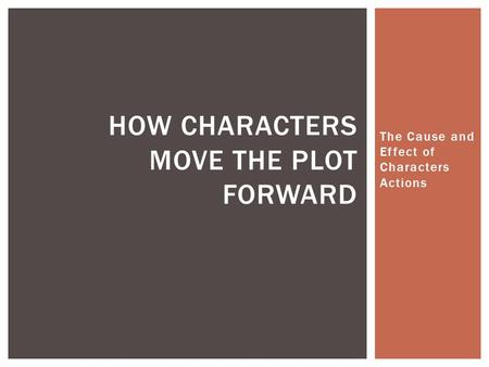 The Cause and Effect of Characters Actions HOW CHARACTERS MOVE THE PLOT FORWARD.