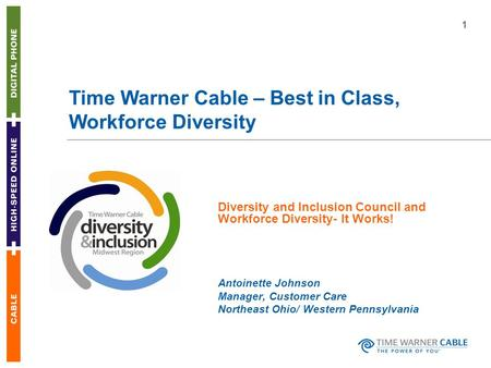 1 Time Warner Cable – Best in Class, Workforce Diversity Diversity and Inclusion Council and Workforce Diversity- It Works! Antoinette Johnson Manager,