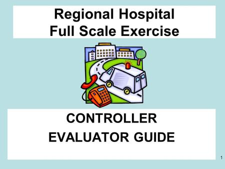 1 Regional Hospital Full Scale Exercise CONTROLLER EVALUATOR GUIDE.