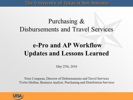 Purchasing & Disbursements and Travel Services e-Pro and AP Workflow Updates and Lessons Learned May 25th, 2016 Nora Compean, Director of Disbursements.
