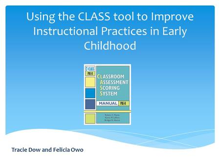 Using the CLASS tool to Improve Instructional Practices in Early Childhood Tracie Dow and Felicia Owo.