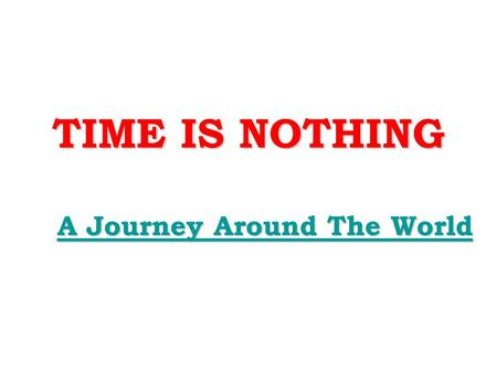 TIME IS NOTHING A Journey Around The World A Journey Around The World.