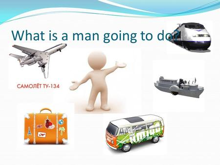 What is a man going to do?. Planes are quicker than the trains trains are cheaper than the planes.