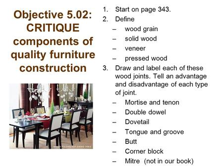 Objective 5.02: CRITIQUE components of quality furniture construction 1.Start on page 343. 2.Define –wood grain –solid wood –veneer –pressed wood 3.Draw.