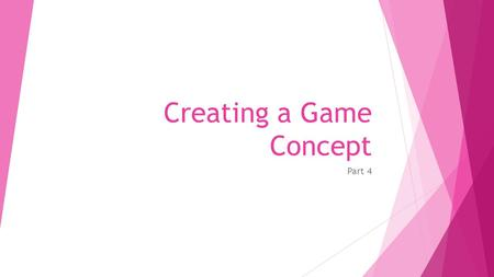 Creating a Game Concept Part 4. Game Concept  Creating a game concept or conceptualizing you game means giving a concrete shape to your ideas for the.