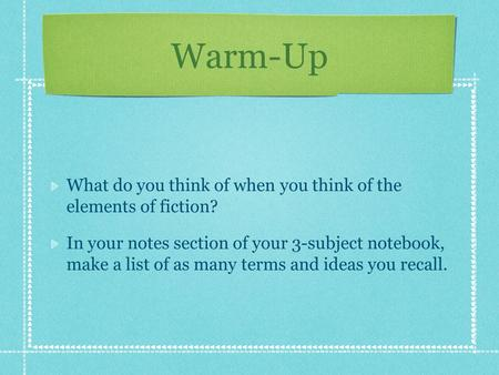 Warm-Up What do you think of when you think of the elements of fiction? In your notes section of your 3-subject notebook, make a list of as many terms.