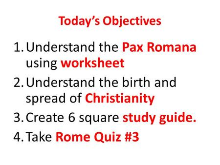 Today's Objectives 1.Understand the Pax Romana using worksheet 2.Understand the birth and spread of Christianity 3.Create 6 square study guide. 4.Take.
