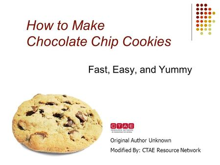 How to Make Chocolate Chip Cookies Fast, Easy, and Yummy Original Author Unknown Modified By: CTAE Resource Network.