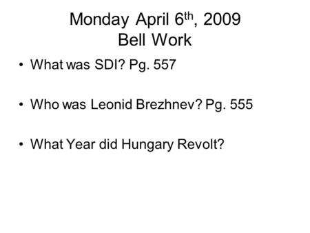 Monday April 6 th, 2009 Bell Work What was SDI? Pg. 557 Who was Leonid Brezhnev? Pg. 555 What Year did Hungary Revolt?