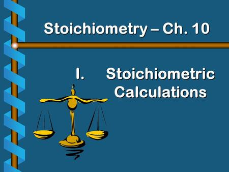 I. I.Stoichiometric Calculations Stoichiometry – Ch. 10.