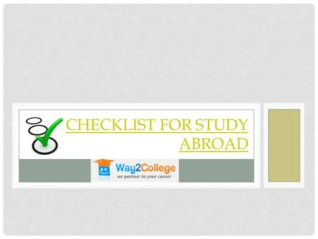 CHECKLIST FOR STUDY ABROAD. Once you have planned to study a program in the foreign university of the particular choice, you need to follow the study.