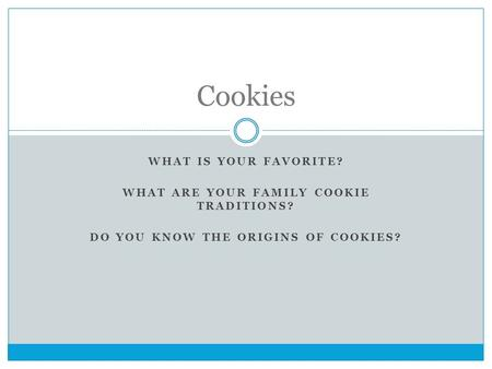 WHAT IS YOUR FAVORITE? WHAT ARE YOUR FAMILY COOKIE TRADITIONS? DO YOU KNOW THE ORIGINS OF COOKIES? Cookies.