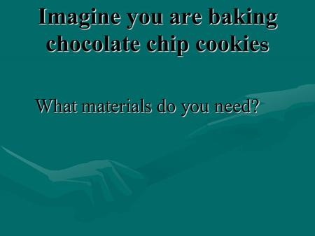 Imagine you are baking chocolate chip cookie s What materials do you need?