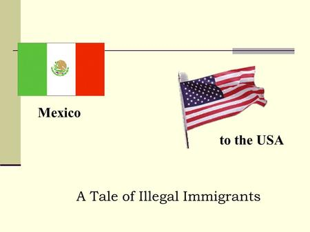A Tale of Illegal Immigrants Mexico to the USA. - Has grown rapidly since 1960 – legal (1m a year) and illegal (0.5m a year) - Border is 3000km long,