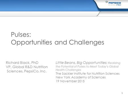 1 Pulses: Opportunities and Challenges Richard Black, PhD VP, Global R&D Nutrition Sciences, PepsiCo, Inc. Little Beans, Big Opportunities: Realizing the.