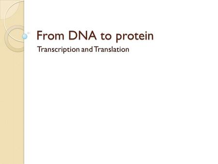 From DNA to protein Transcription and Translation.