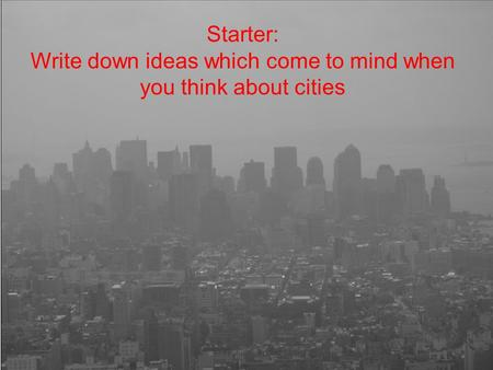 Starter: Write down ideas which come to mind when you think about cities.