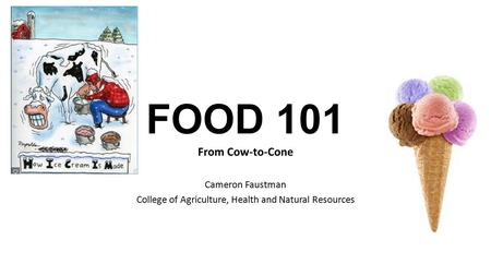 FOOD 101 From Cow-to-Cone Cameron Faustman College of Agriculture, Health and Natural Resources.