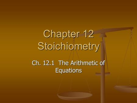 Chapter 12 Stoichiometry Ch. 12.1 The Arithmetic of Equations.